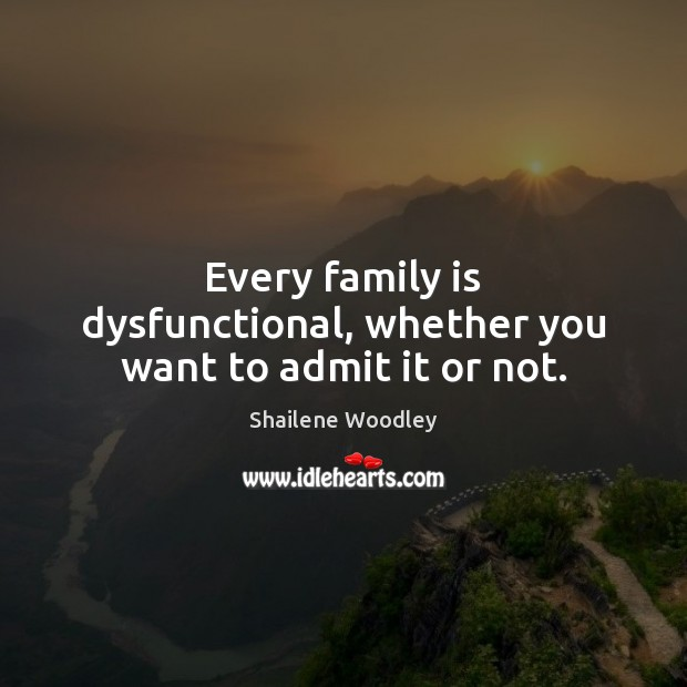 Every family is dysfunctional, whether you want to admit it or not. Family Quotes Image