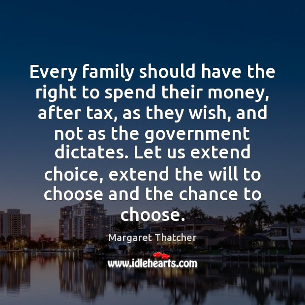 Every family should have the right to spend their money, after tax, Margaret Thatcher Picture Quote