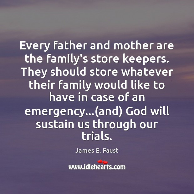 Every father and mother are the family's store keepers. They should store James E. Faust Picture Quote
