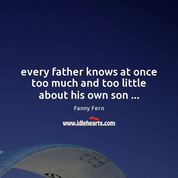 Every father knows at once too much and too little about his own son … Fanny Fern Picture Quote