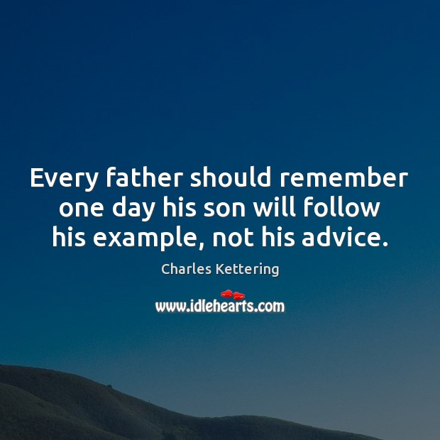 Every father should remember one day his son will follow his example, not his advice. Charles Kettering Picture Quote