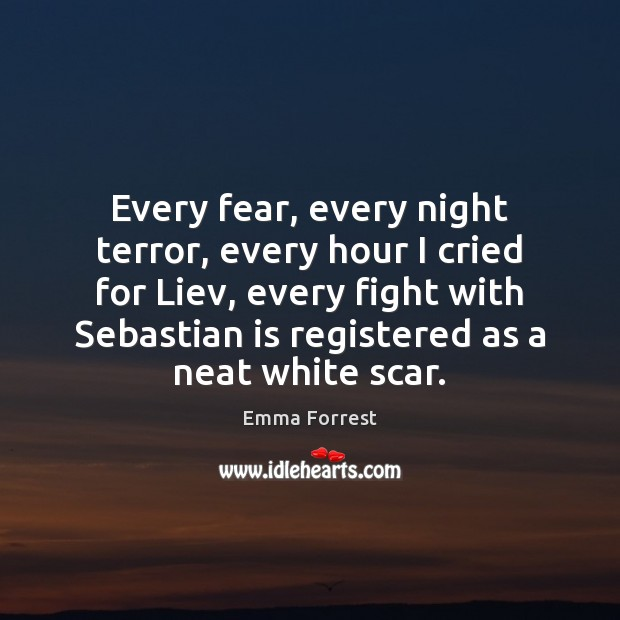 Every fear, every night terror, every hour I cried for Liev, every Emma Forrest Picture Quote