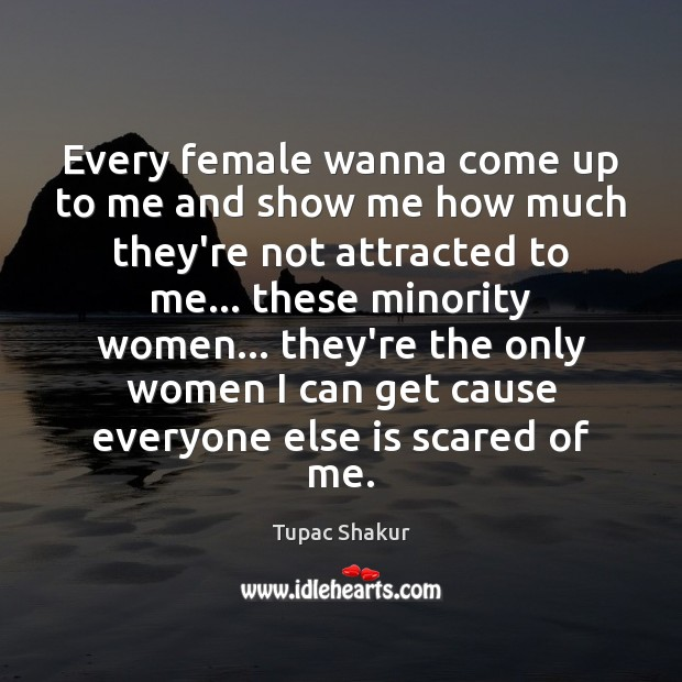 Every female wanna come up to me and show me how much Tupac Shakur Picture Quote