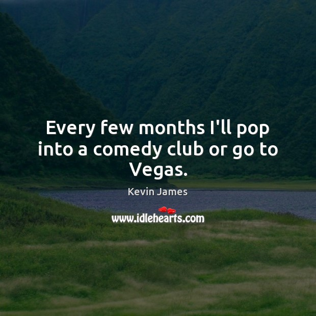 Every few months I'll pop into a comedy club or go to Vegas. Kevin James Picture Quote