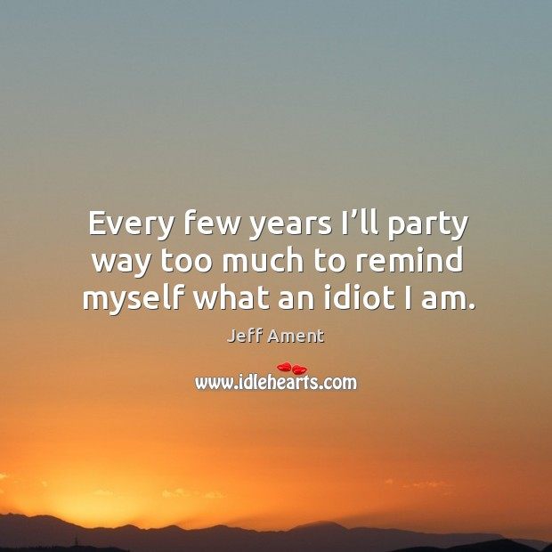 Every few years I'll party way too much to remind myself what an idiot I am. Image
