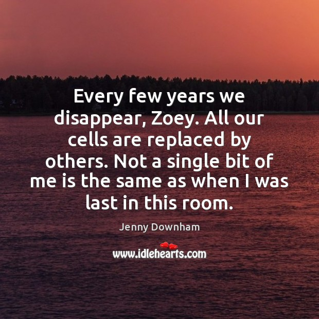 Every few years we disappear, Zoey. All our cells are replaced by Jenny Downham Picture Quote