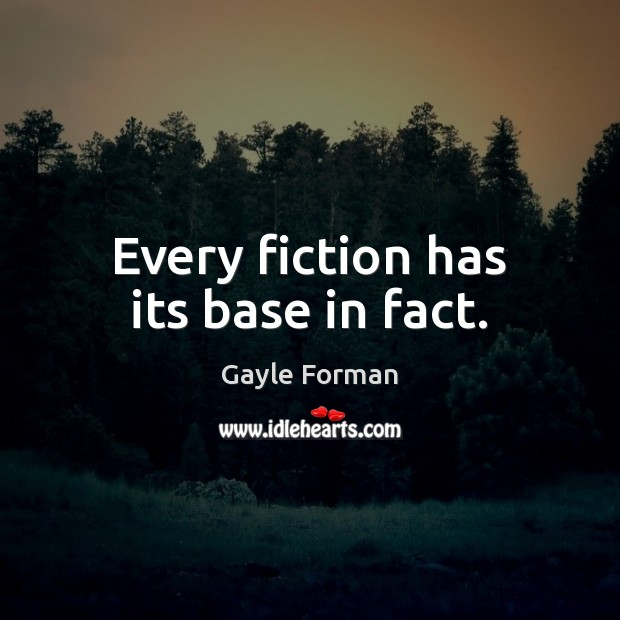 Every fiction has its base in fact. Gayle Forman Picture Quote