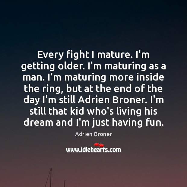 Image, Every fight I mature. I'm getting older. I'm maturing as a man.