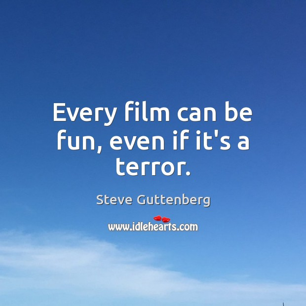 Every film can be fun, even if it's a terror. Steve Guttenberg Picture Quote