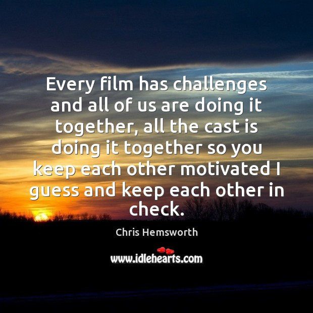Every film has challenges and all of us are doing it together, Chris Hemsworth Picture Quote