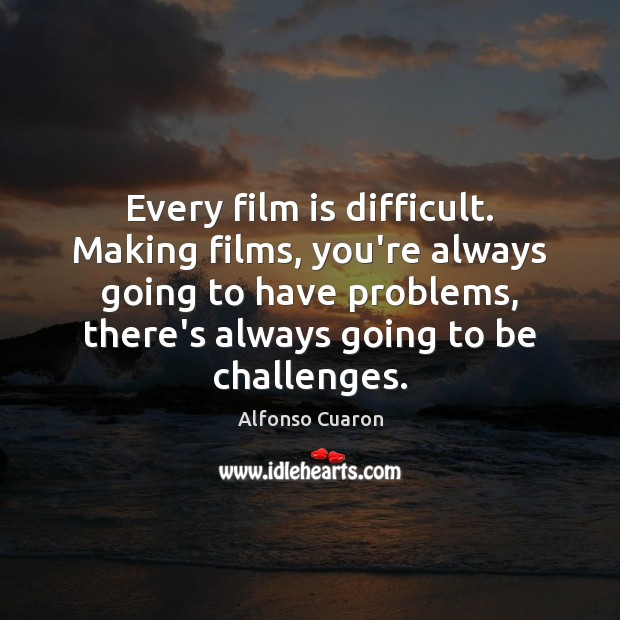 Every film is difficult. Making films, you're always going to have problems, Alfonso Cuaron Picture Quote
