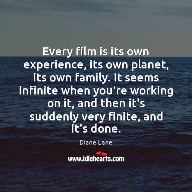 Every film is its own experience, its own planet, its own family. Image