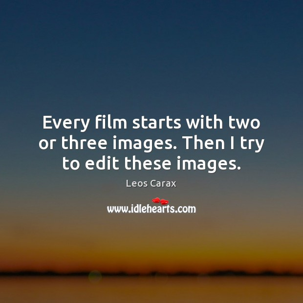 Every film starts with two or three images. Then I try to edit these images. Image
