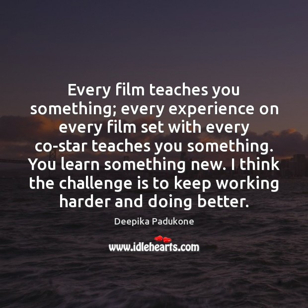 Every film teaches you something; every experience on every film set with Deepika Padukone Picture Quote