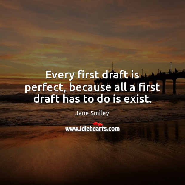 Every first draft is perfect, because all a first draft has to do is exist. Jane Smiley Picture Quote