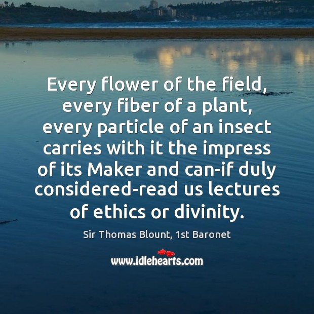 Sir Thomas Blount, 1st Baronet Picture Quote image saying: Every flower of the field, every fiber of a plant, every particle
