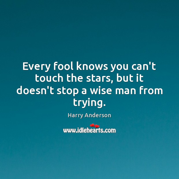 Every fool knows you can't touch the stars, but it doesn't stop a wise man from trying. Image