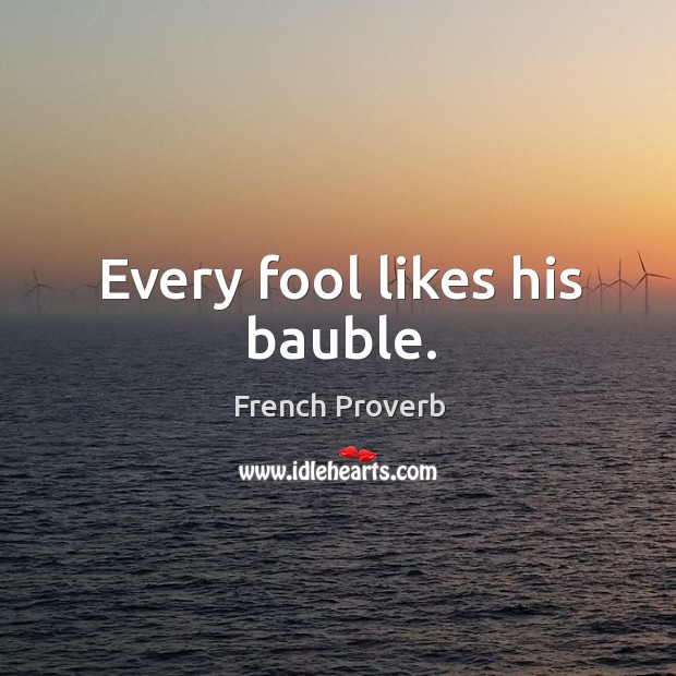 Every fool likes his bauble. Image