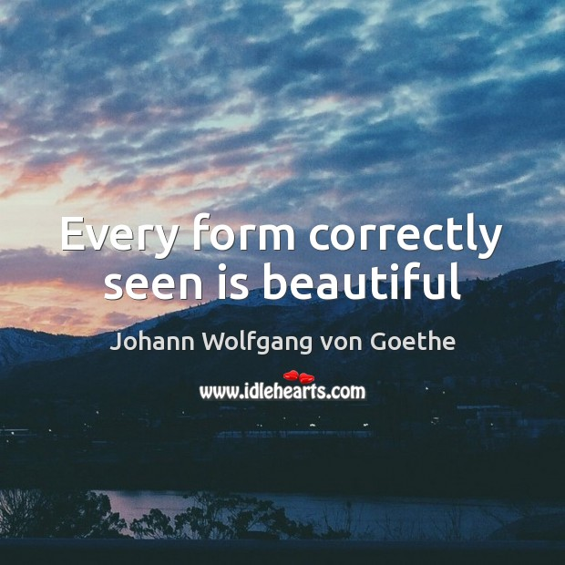 Every form correctly seen is beautiful Johann Wolfgang von Goethe Picture Quote