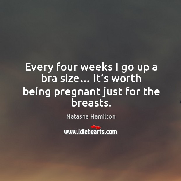 Every four weeks I go up a bra size… it's worth being pregnant just for the breasts. Image