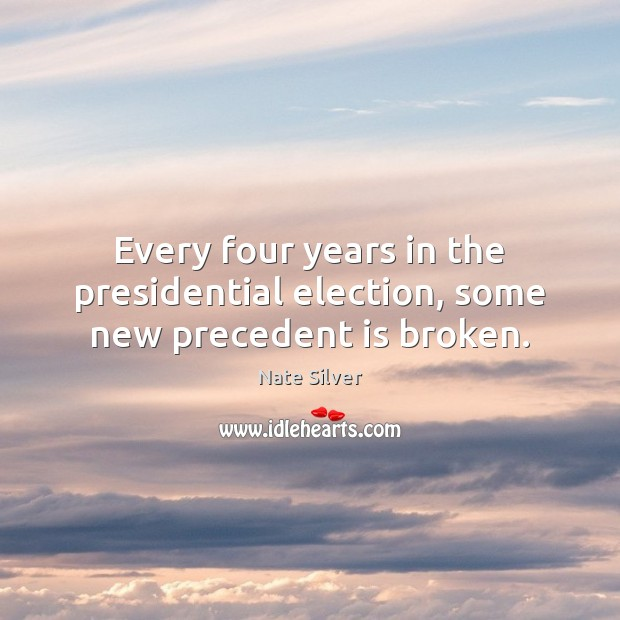 Every four years in the presidential election, some new precedent is broken. Nate Silver Picture Quote