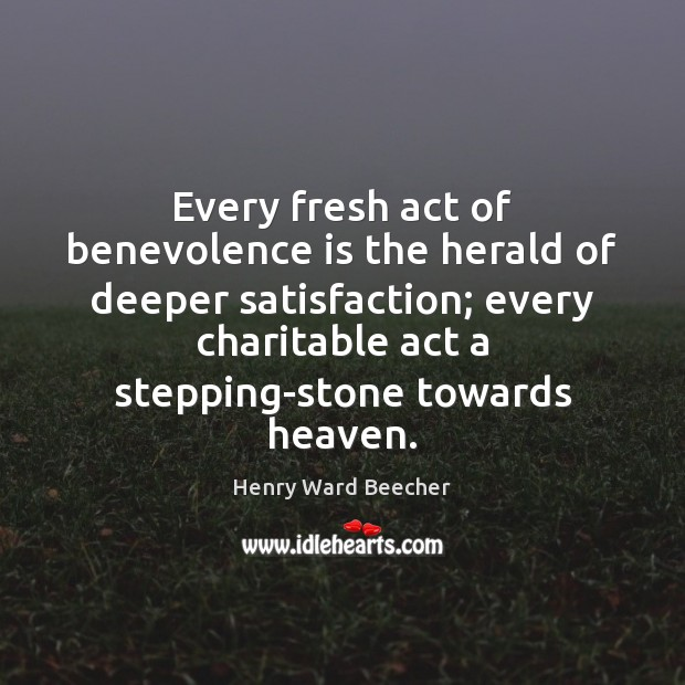 Image, Every fresh act of benevolence is the herald of deeper satisfaction; every