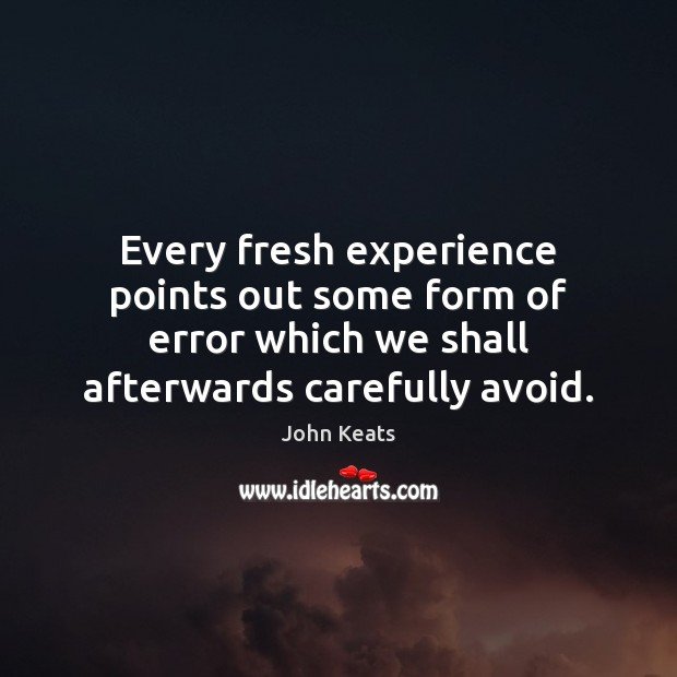 Every fresh experience points out some form of error which we shall John Keats Picture Quote