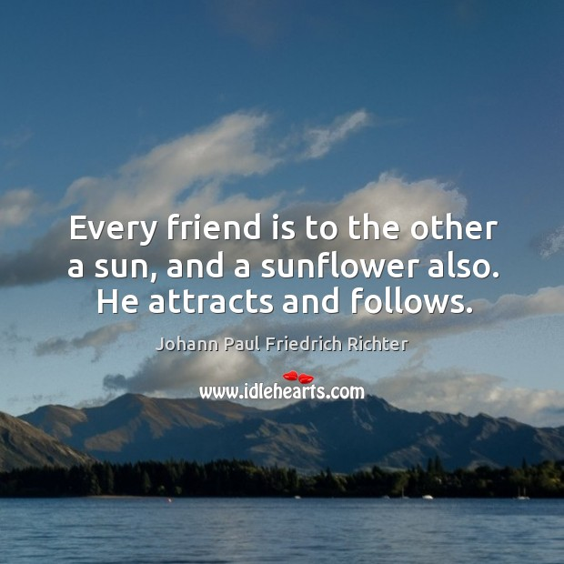 Every friend is to the other a sun, and a sunflower also. He attracts and follows. Image