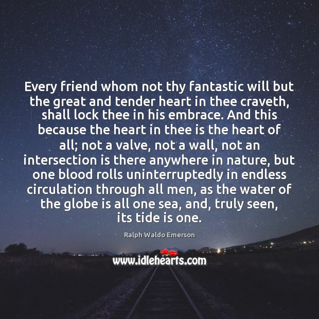 Every friend whom not thy fantastic will but the great and tender Image