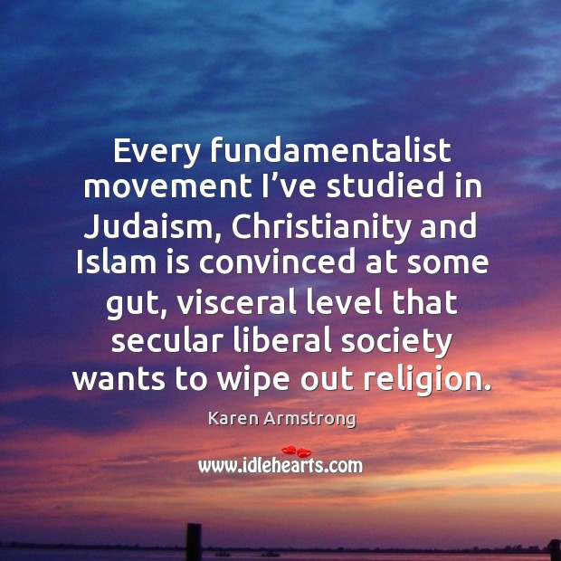 Every fundamentalist movement I've studied in judaism, christianity and islam is convinced at some gut Image