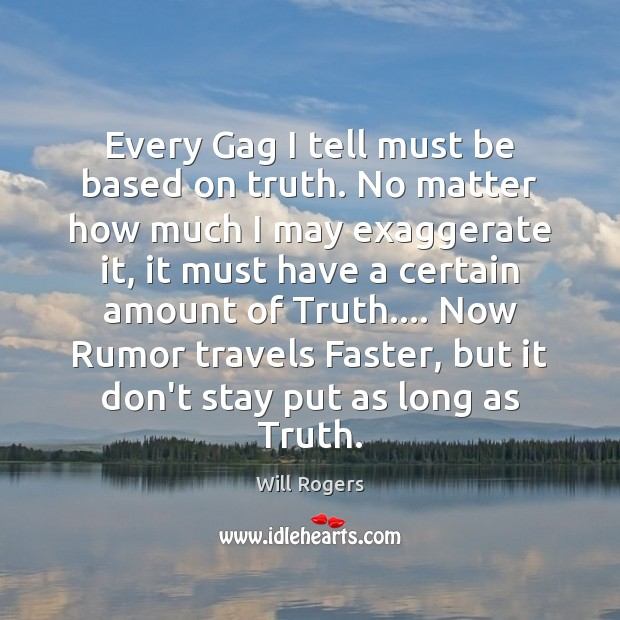 Every Gag I tell must be based on truth. No matter how Will Rogers Picture Quote