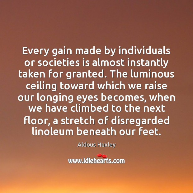Every gain made by individuals or societies is almost instantly taken for Aldous Huxley Picture Quote