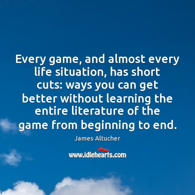 Every game, and almost every life situation, has short cuts: ways you James Altucher Picture Quote