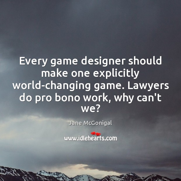 Every game designer should make one explicitly world-changing game. Lawyers do pro Image