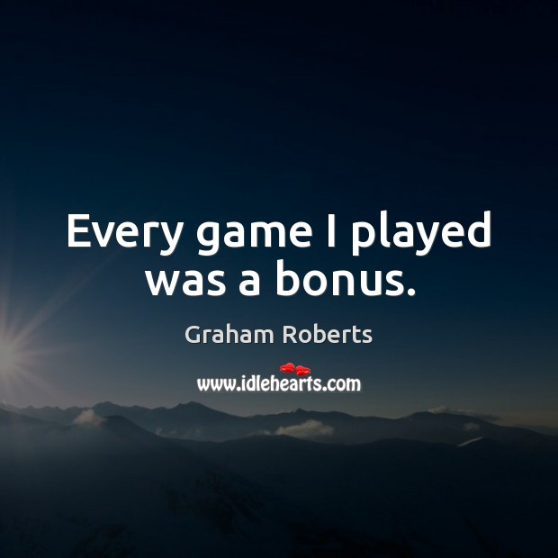 Every game I played was a bonus. Graham Roberts Picture Quote