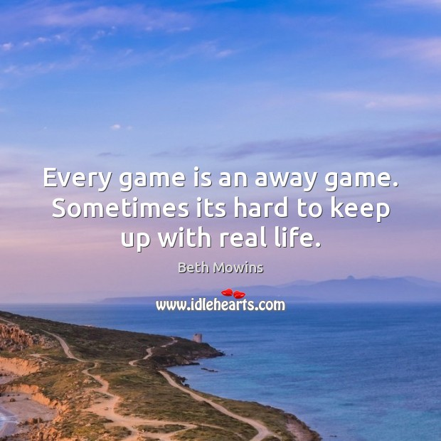 Image, Every game is an away game. Sometimes its hard to keep up with real life.