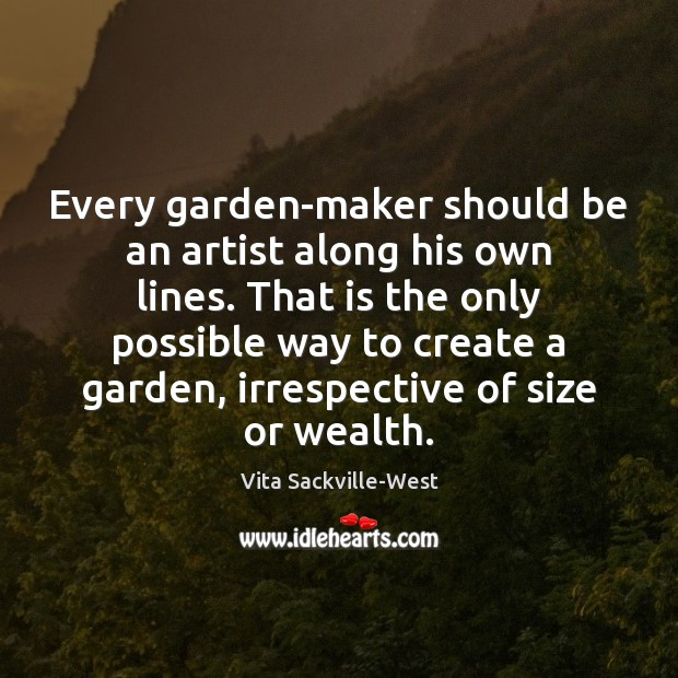 Every garden-maker should be an artist along his own lines. That is Vita Sackville-West Picture Quote