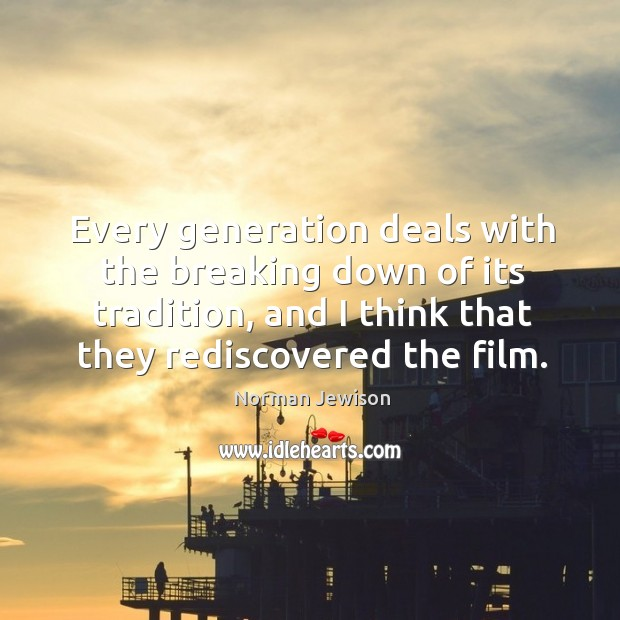 Image, Every generation deals with the breaking down of its tradition, and I think that they rediscovered the film.
