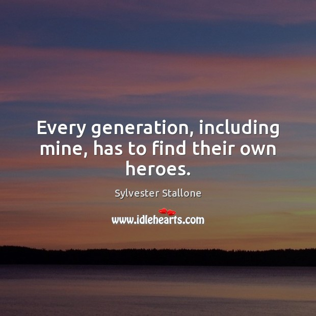 Every generation, including mine, has to find their own heroes. Sylvester Stallone Picture Quote