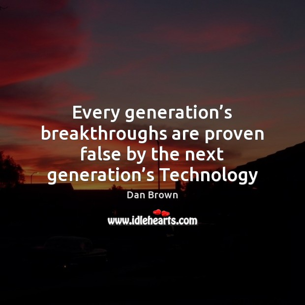 Every generation's breakthroughs are proven false by the next generation's Technology Dan Brown Picture Quote
