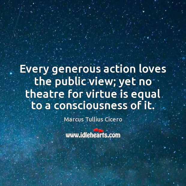 Image, Every generous action loves the public view; yet no theatre for virtue