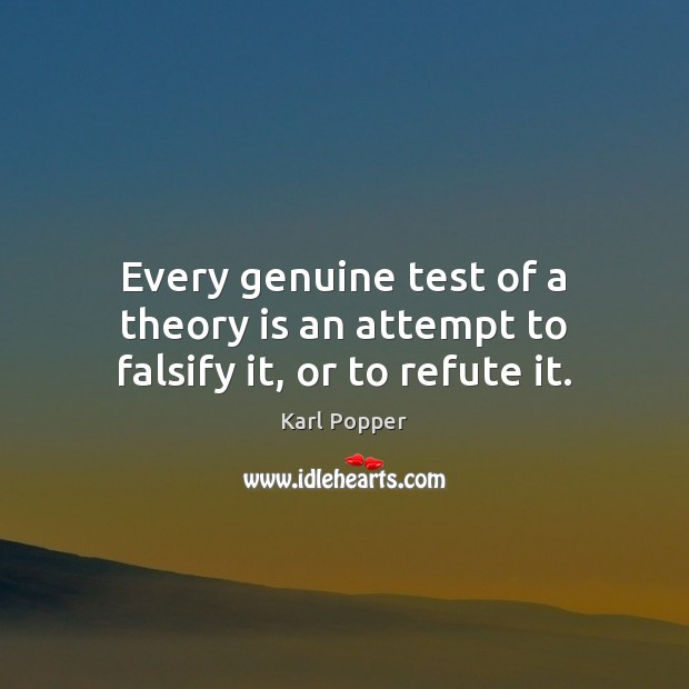 Every genuine test of a theory is an attempt to falsify it, or to refute it. Karl Popper Picture Quote