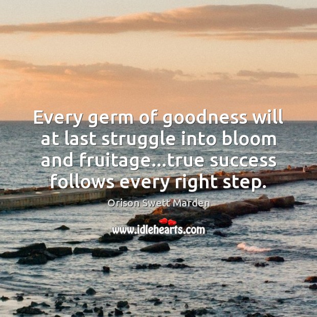 Every germ of goodness will at last struggle into bloom and fruitage… Orison Swett Marden Picture Quote