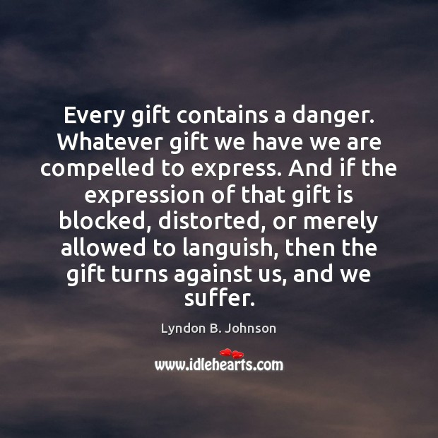 Every gift contains a danger. Whatever gift we have we are compelled Image