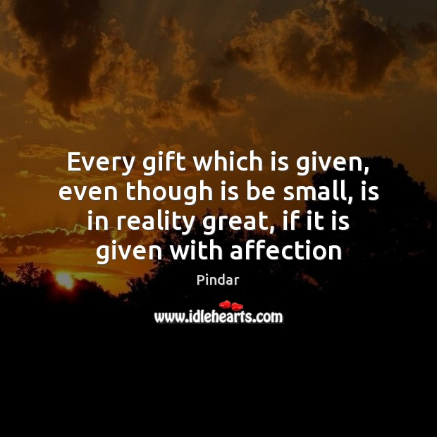 Every gift which is given, even though is be small, is in Pindar Picture Quote