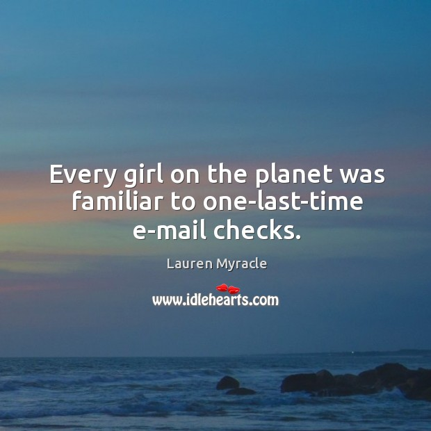 Every girl on the planet was familiar to one-last-time e-mail checks. Lauren Myracle Picture Quote