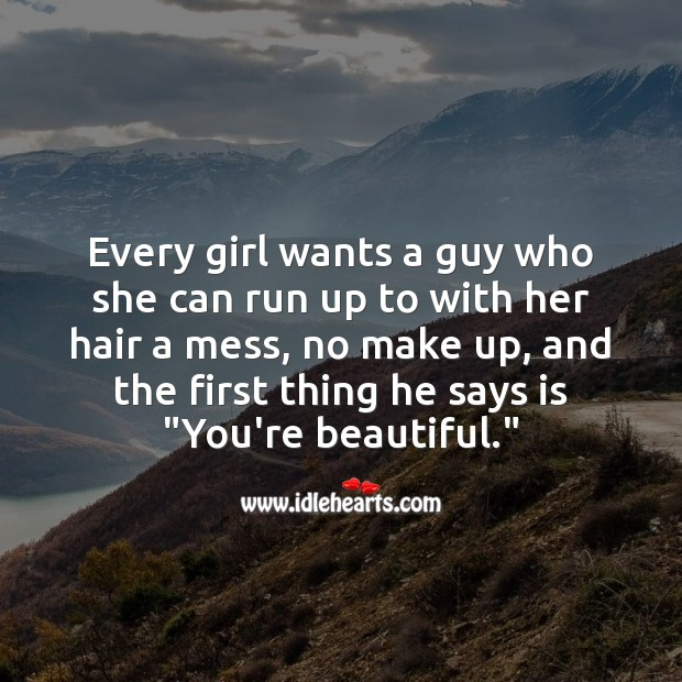Every girl wants a guy who she can run up to with her hair a mess, no make up Beautiful Love Quotes Image