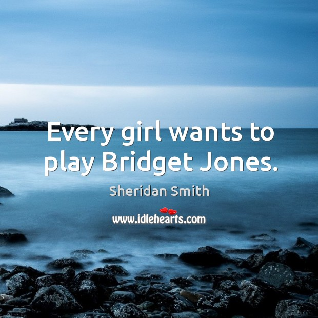 Every girl wants to play Bridget Jones. Sheridan Smith Picture Quote
