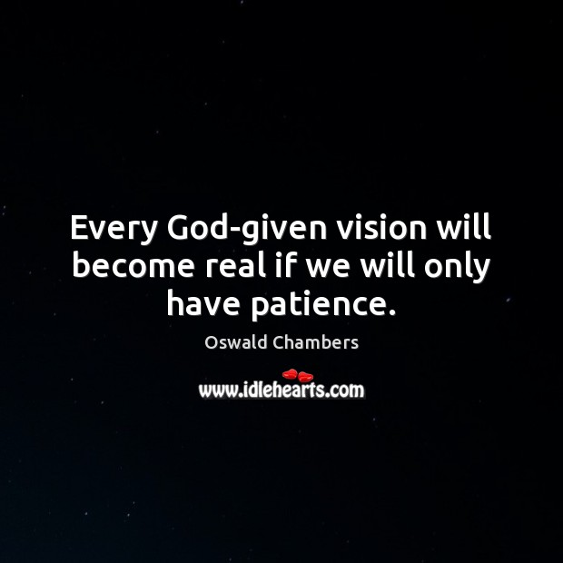 Every God-given vision will become real if we will only have patience. Image