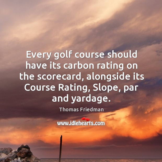 Every golf course should have its carbon rating on the scorecard, alongside Thomas Friedman Picture Quote